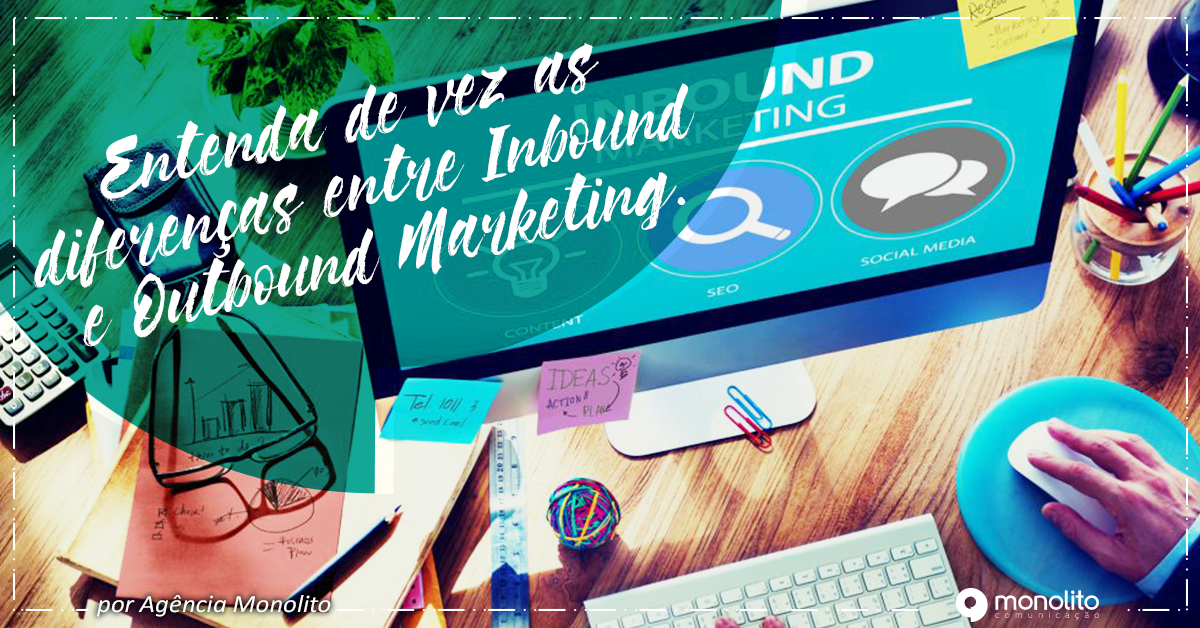 Entenda de vez as diferenças entre Inbound e Outbound Marketing